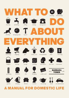 What to Do About Everything : A Manual for Domestic Life by Barbara Toner