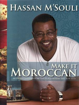 Make It Moroccan Modern Cuisine from the Place Where the Sun Sets by Hassan M'souli