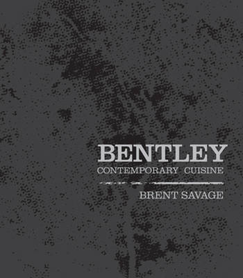 Bentley Contemporary Cuisine by Brent Savage, Nick Hildebrandt