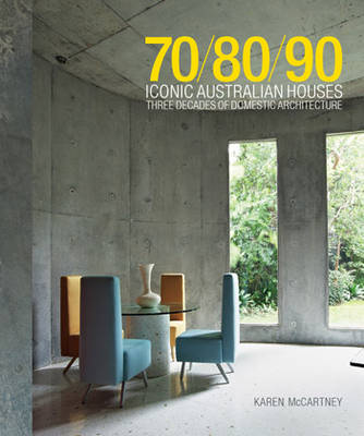 70/80/90 Iconic Australian Houses Three Decades of Domestic Architecture by Karen McCartney