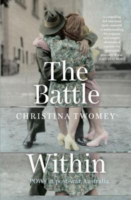 The Battle Within POWs in postwar Australia by Christina Twomey