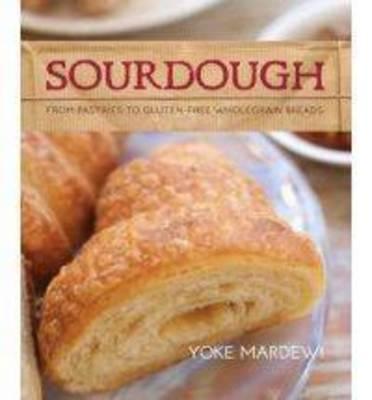Sourdough From Pastries to Gluten-free Wholegrain Breads by Yoke Mardewi