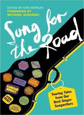A Song for the Road Touring Tales from Our Best Singer-Songwriters by Kate Morgan