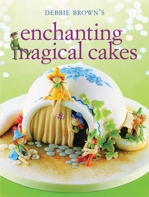 Enchanting Magical Cakes by Debbie Brown