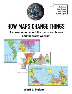 How Maps Change Things A Conversation About the Maps We Choose and the World We Want by Ward L. Kaiser
