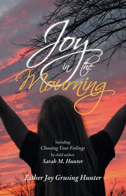 Joy in the Mourning Including Choosing Your Feelings by Child Author Sarah M. Hunter by Esther Joy Grusing Hunter