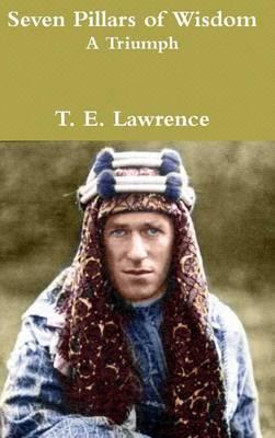 Seven Pillars of Wisdom A Triumph by T E Lawrence