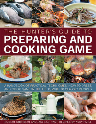 The Hunter's Guide to Preparing and Cooking Game a Handbook of Practical Techniques : How to Dress and Cook Game in the Field, with 30 Classic Recipes by Robert Cuthbert, Jake Eastham, Andy Parle