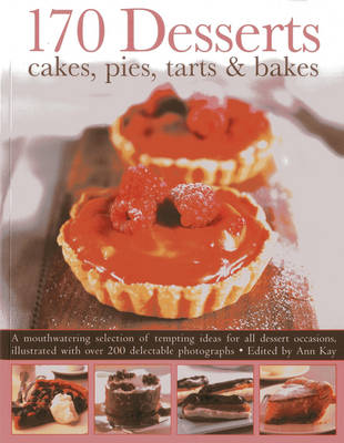 170 Desserts Cakes, Pies, Tarts & Bakes A Mouthwatering Selection of Tempting Ideas for All Dessert Occasions by Ann Kay