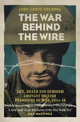 The War Behind the Wire The Life, Death and Glory of British Prisoners of War, 1914-18 by John Lewis-Stempel