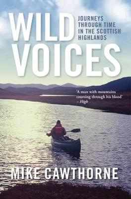 Wild Voices Journeys Through Time in the Scottish Highlands by Mike Cawthorne