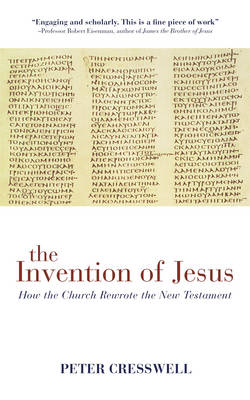 The Invention of Jesus How the Church Rewrote the New Testament by Peter Cresswell