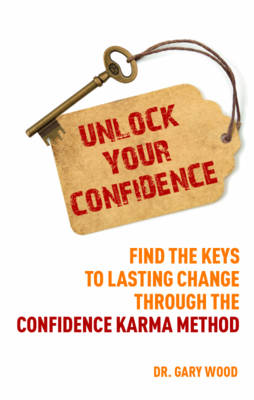 Unlock Your Confidence Find the Keys to Lasting Change Through the Confidence Karma Method by Gary Wood