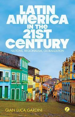 Latin America in the 21st Century Nations, Regionalism, Globalization by Gian Luca Gardini