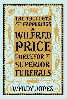 The Thoughts and Happenings of Wilfred Price, Purveyor of Superior Funerals by Wendy Jones
