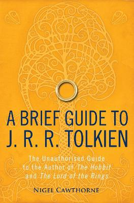 A Brief Guide to J. R. R. Tolkien A Comprehensive Introduction to the Author of The Hobbit and The Lord of the Rings by Nigel Cawthorne