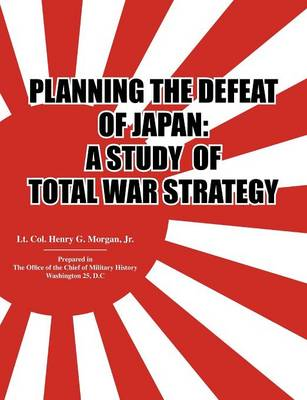 Planning the Defeat of Japan A Study of Total War Strategy. by Henry G. Morgan, Office of the Chief of Military History