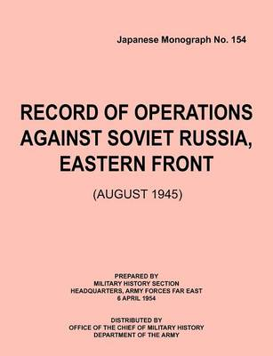 Record of Operations Against Soviet Russia, Eastern Front (August 1945) (Japanese Monograph, No. 154) by Military History Section, Army Forces Far East Headquarters, Office of Chief of Military History