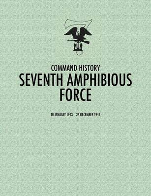 Seventh Amphibious Force Command History, 10 January 1943 - 23 December 1945 by Command History Staff, Daniel E. Barbey