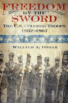 Freedom by the Sword The U.S. Colored Troops, 1862-1867 (CMH Publication 30-24-1) by William A. Dobak, Richard W. Stewart, U.S. Army Center of Military History