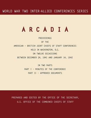 Arcadia Washington, D.C., 24 December 1941-14 January 1942 (World War II Inter-Allied Conferences Series) by Inter-Allied Conference, Combined Chiefs of Staff
