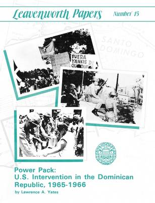 Power Pack U.S. Intervention in the Dominican Republic, 1965-1966 (Leavenwoth Papers Series, No. 13) by Lawrence A. Yates, Combat Studies Institute, U.S. Department of the Army