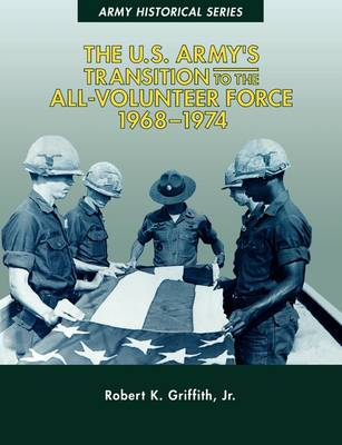 The U.S. Army's Transition to the All-Volunteer Force, 1968-1974 by Robert K. Griffith Jr., John W. Mountcastle, Center of Military History