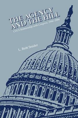 The Agency and the Hill CIA's Relationship With Congress, 1946-2004 by L. Britt Snider, Center for the Study of Intelligence, Central Intelligence Agency