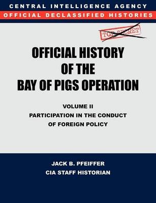 CIA Official History of the Bay of Pigs Invasion, Volume II Participation in the Conduct of Foreign Policy by CIA History Office Staff, Jack B. Pfeiffer
