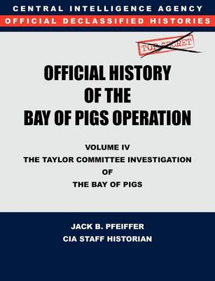 CIA Official History of the Bay of Pigs Invasion, Volume IV The Taylor Committee Investigation of the Bay of Pigs by CIA History Office Staff, Jack B. Pfeiffer