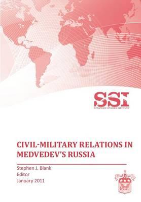 Civil-Military Relations in Medvedev's Russia by Strategic Studies Institute