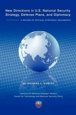 New Directions in U.S. National Security Strategy, Defense Plans, and Diplomacy A Review of Official Strategic Documents by Richard Kugler, Institute National Strategic Studies, National Defense University Press