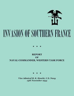 Invasion of Southern France Report of Naval Commander, Western Task Force, 1944 by H. K. Hewitt, Department of the Navy