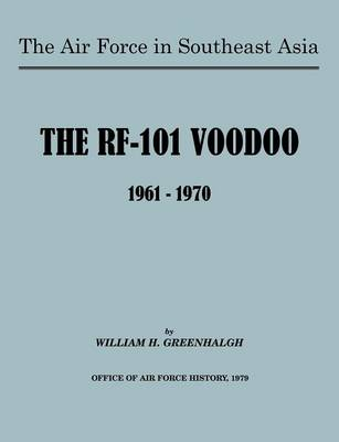The Air Force in Southeast Asia The RF-101 Voodoo, 1961-1970 by William H. Greenhalgh, U.S. Office of Air Force History