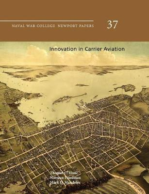 Innovation in Carrier Aviation (Naval War College Newport Papers, Number 37) by Thomas C. Hone, Norman Friedman, Mark D. Mandeles