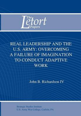 Real Leadership and the U.S. Army Overcoming a Failure of Imagination to Conduct Adaptive Work by John B. Richardson, Strategic Studies Institute, Douglas C. Lovelace