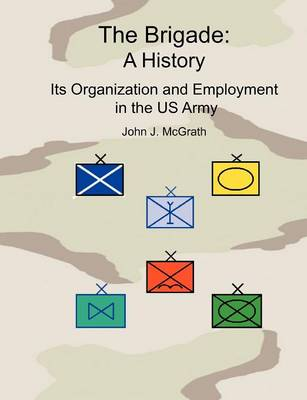 The Brigade A History - It's Organization and Employment in the US Army by John McGrath, Lawyn C. Edwards, Combat Studies Institute Press