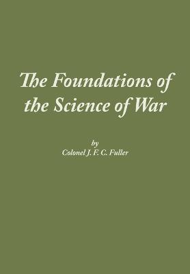 The Foundations of the Science of War by J F C Fuller, Combat Studies Institute Press