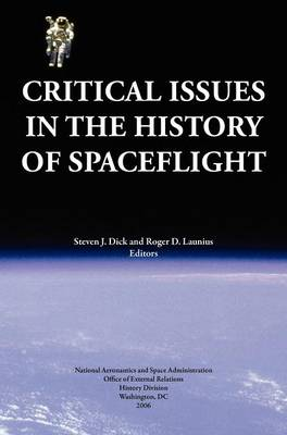 Critical Issues in the History of Spaceflight (NASA Publication SP-2006-4702) by Steven J. Dick, Roger D. Launius, NASA History Division