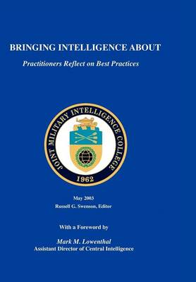 Bringing Intelligence About Practitioners Reflect on Best Practice by Russell G. Swenson, Mark M. Lowenthal, Joint Military Intelligence College