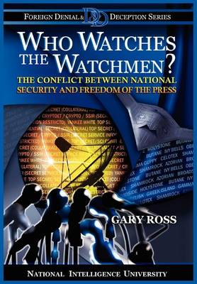 Who Watches the Watchmen? The Conflict Between National Security and Freedom of the Press by Gary Ross, National Intelligence University Press, Michael V. Hayden