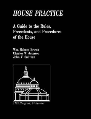 House Practice A Guide to the Rules, Precedents, and Procedures of the House by John V. Sullivan, United States House of Representatives, Office of the Parliamentarian