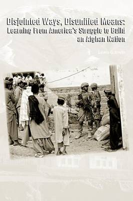 Disjointed Ways, Disunified Means Learning From America's Struggle to Build an Afghan Nation by Lewis G. Irwin, Strategic Studies Institute
