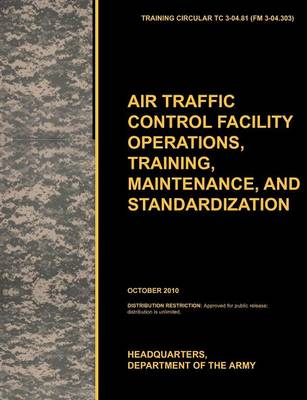 Aviation Traffic Control Facility Operations, Training, Maintenance, and Standardization The Official U.S. Army Training Circular TC 3-04.81 by U.S. Army Training and Doctrine Command, Army Aviation Center of Excellence, U.S. Department of the A