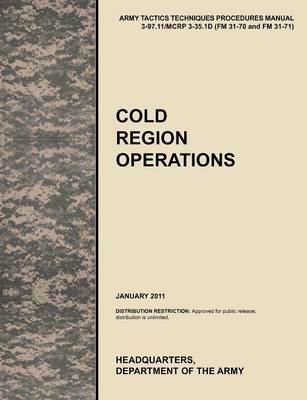 Cold Region Operations The Official U.S. Army Tactics, Techniques, and Procedures Manual ATTP 3-97.11/MCRP 3-35.1D (FM 31-70 and FM 31-71), June 2011 by U.S. Army Training and Doctrine Command, Combined Arms Doctrine Directorate, U.S. Department of the A