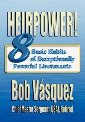 Heirpower! Eight Basic Habits of Exceptionally Powerful Lieutenants by Bob Vasquez, Air University Press