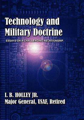 Technology and Military Doctrine Essays on a Challenging Relationship by I B Holley, Air University Press