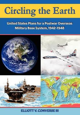 Circling the Earth United States Plans for a Postwar Overseas Military Base System, 1942-1948 by Elliott Converse, Dennis M. Drew, Air University Press