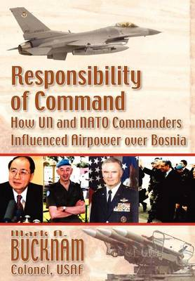 Responsibility of Command How UN and NATO Commanders Influenced Airpower Over Bosnia by Mark A Bucknam, Air University Press