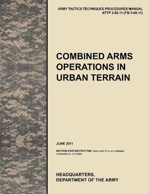 Combined Arms Operations in Urban Terrain The Official U.S. Army Tactics, Techniques, and Procedures Manual ATTP 3-06.11 (FM 3-06.11), June 2011 by U.S. Army Training and Doctrine Command, Army Maneuver Center of Excellence, U.S. Department of the A
